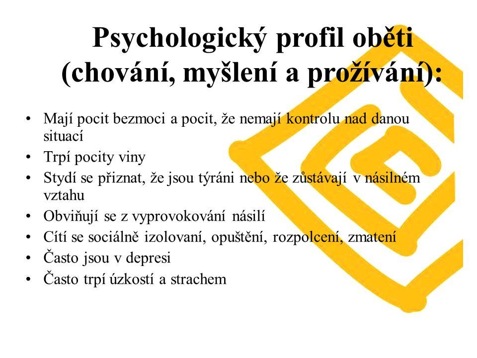 Mají pocit bezmoci a pocit, že nemají kontrolu nad danou situací Trpí pocity viny Stydí se přiznat, že jsou týráni nebo že zůstávají v násilném vztahu Obviňují se z vyprovokování násilí Cítí se sociálně izolovaní, opuštění, rozpolcení, zmatení Často jsou v depresi Často trpí úzkostí a strachem Psychologický profil oběti (chování, myšlení a prožívání):