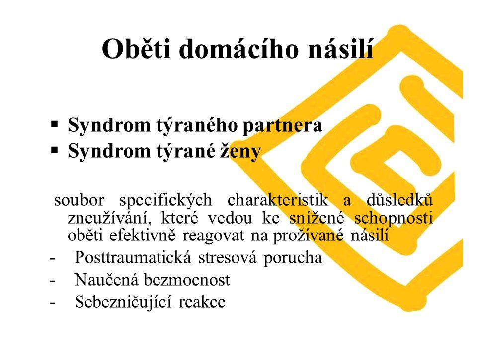 Oběti domácího násilí  Syndrom týraného partnera  Syndrom týrané ženy soubor specifických charakteristik a důsledků zneužívání, které vedou ke snížené schopnosti oběti efektivně reagovat na prožívané násilí - Posttraumatická stresová porucha - Naučená bezmocnost - Sebezničující reakce