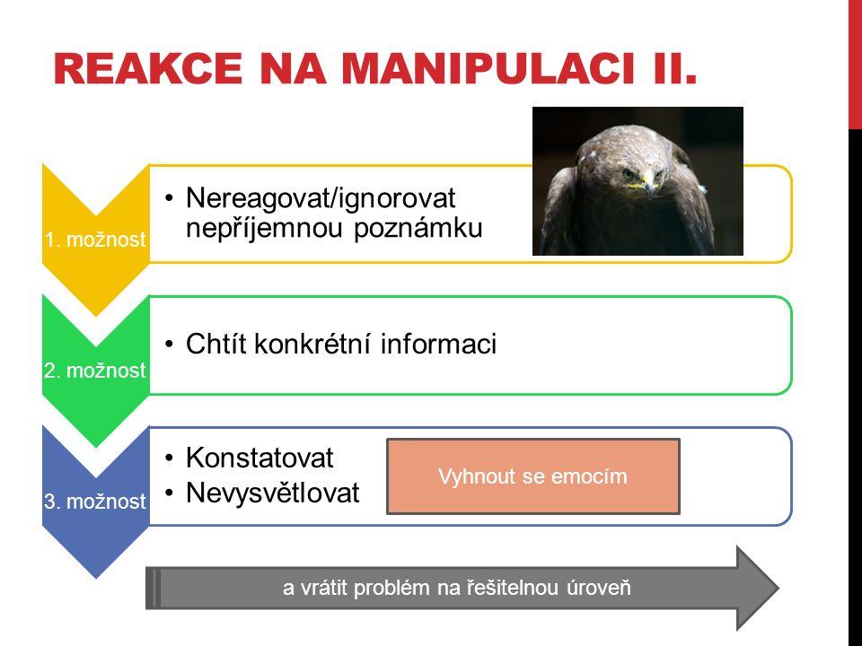 REAKCE NA MANIPULACI II. 1. možnost Nereagovat/ignorovat nepříjemnou poznámku 2. možnost Chtít konkrétní informaci 3. možnost Konstatovat Nevysvětlova