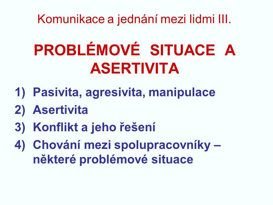 Komunikace a jednání mezi lidmi III. PROBLÉMOVÉ SITUACE A ASERTIVITA 1)Pasivita, agresivita, manipulace 2)Asertivita 3)Konflikt a jeho řešení 4)Chován