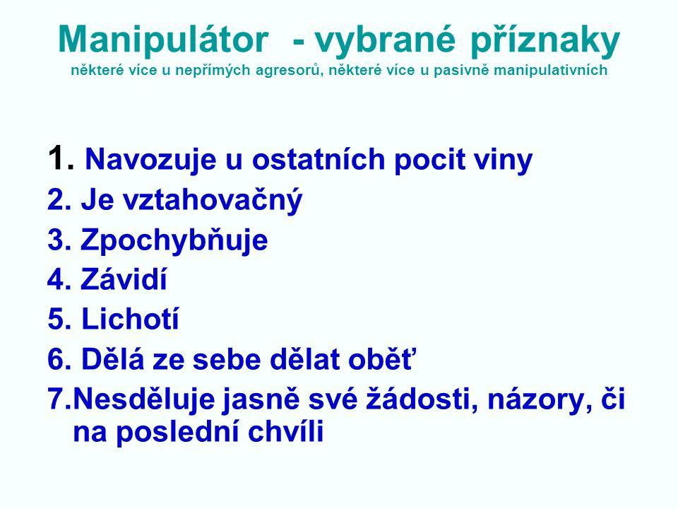 Manipulátor - vybrané příznaky některé více u nepřímých agresorů, některé více u pasivně manipulativních 1. Navozuje u ostatních pocit viny 2. Je vzta
