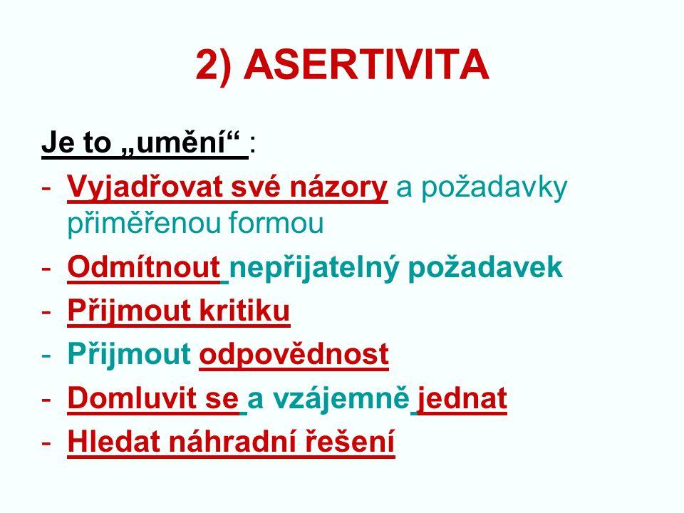 """2) ASERTIVITA Je to """"umění : -Vyjadřovat své názory a požadavky přiměřenou formou -Odmítnout nepřijatelný požadavek -Přijmout kritiku -Přijmout odpovědnost -Domluvit se a vzájemně jednat -Hledat náhradní řešení"""