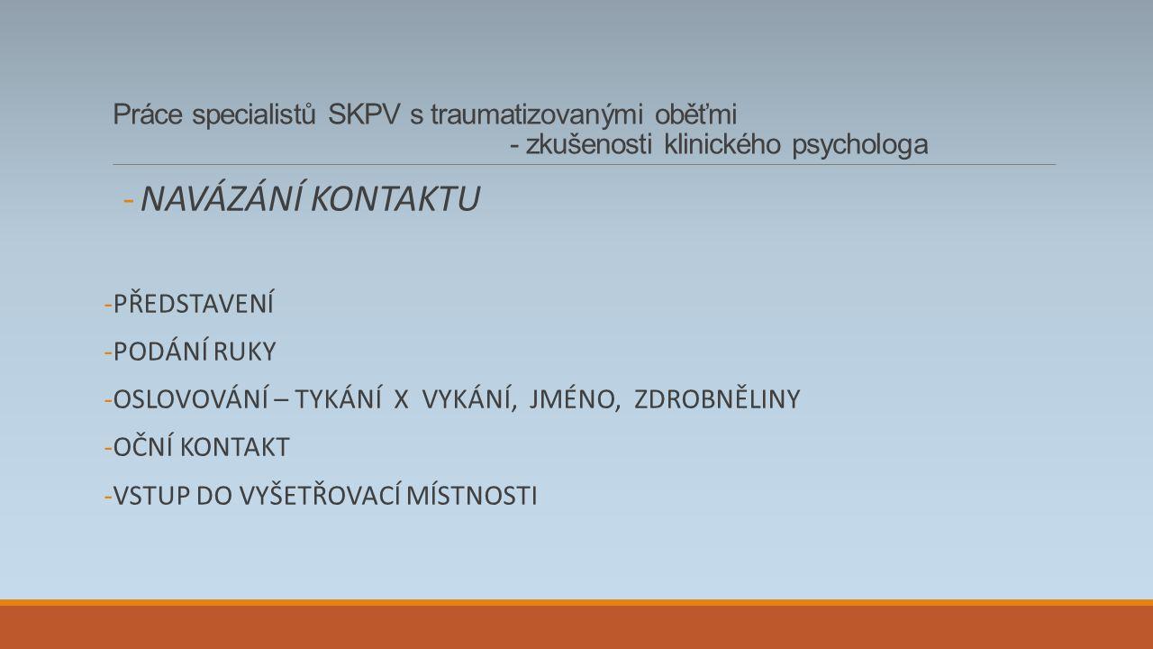 Práce specialistů SKPV s traumatizovanými oběťmi - zkušenosti klinického psychologa -NAVÁZÁNÍ KONTAKTU -PŘEDSTAVENÍ -PODÁNÍ RUKY -OSLOVOVÁNÍ – TYKÁNÍ X VYKÁNÍ, JMÉNO, ZDROBNĚLINY -OČNÍ KONTAKT -VSTUP DO VYŠETŘOVACÍ MÍSTNOSTI