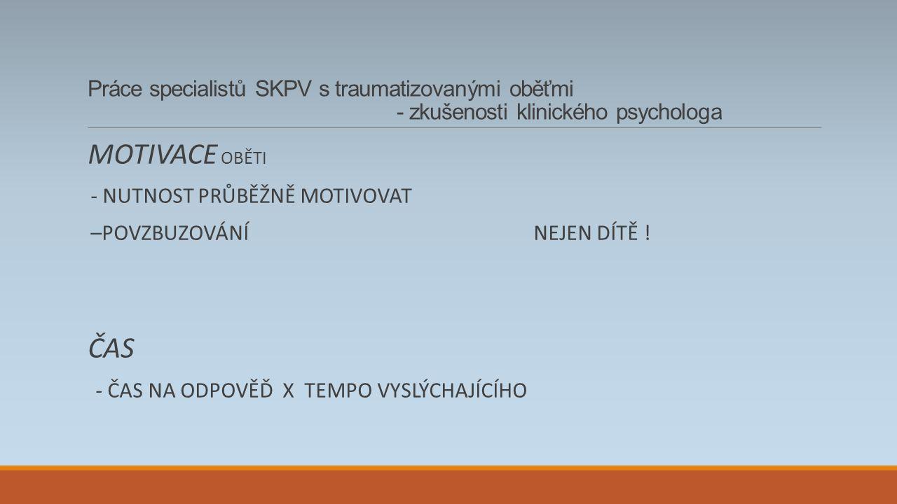 Práce specialistů SKPV s traumatizovanými oběťmi - zkušenosti klinického psychologa MOTIVACE OBĚTI - NUTNOST PRŮBĚŽNĚ MOTIVOVAT –POVZBUZOVÁNÍ NEJEN DÍTĚ .