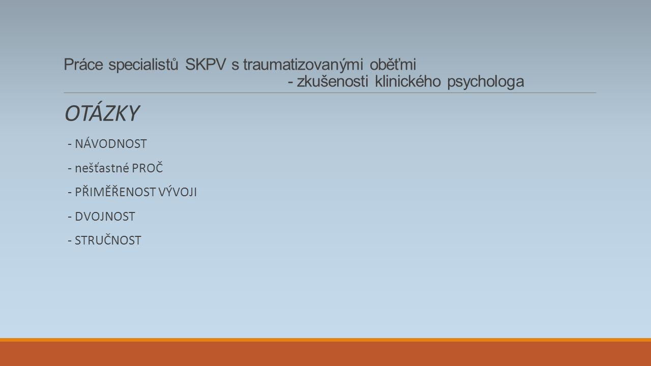 Práce specialistů SKPV s traumatizovanými oběťmi - zkušenosti klinického psychologa OTÁZKY - NÁVODNOST - nešťastné PROČ - PŘIMĚŘENOST VÝVOJI - DVOJNOST - STRUČNOST
