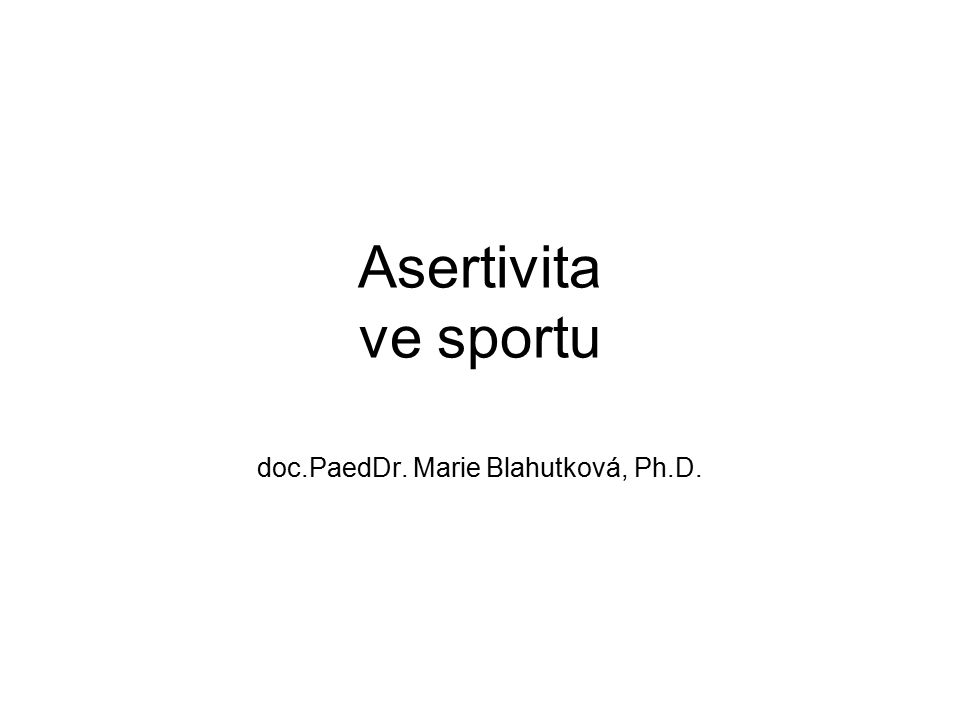 Asertivita ve sportu doc.PaedDr. Marie Blahutková, Ph.D.