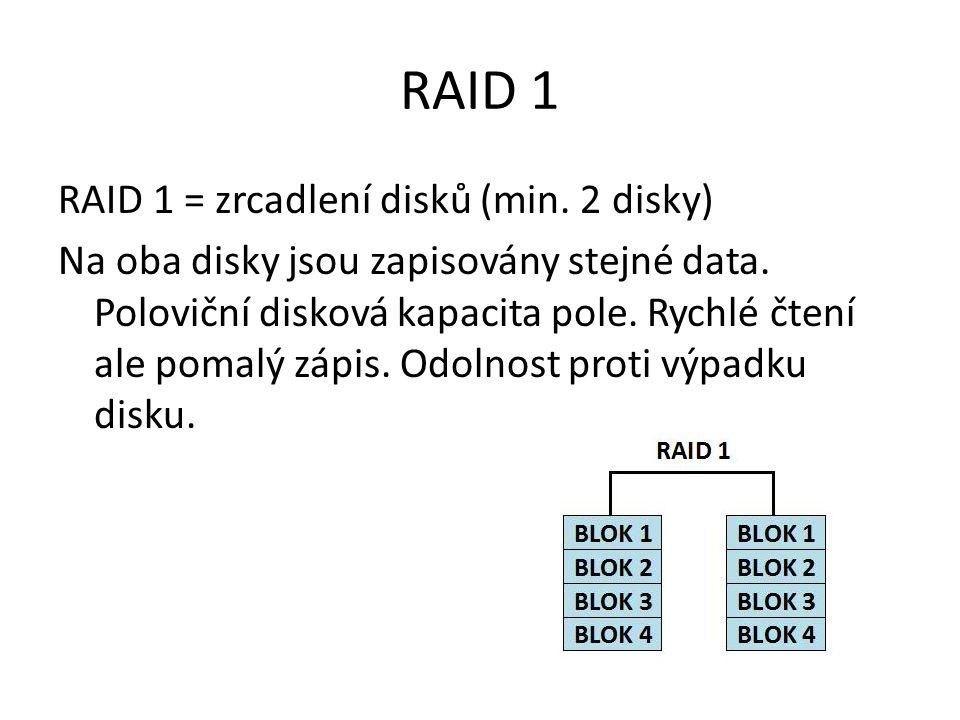 RAID 1 RAID 1 = zrcadlení disků (min. 2 disky) Na oba disky jsou zapisovány stejné data.