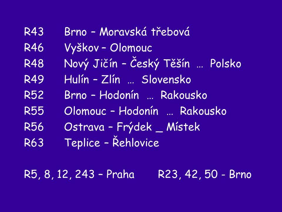 R43 Brno – Moravská třebová R46 Vyškov – Olomouc R48 Nový Jičín – Český Těšín … Polsko R49 Hulín – Zlín … Slovensko R52 Brno – Hodonín … Rakousko R55 Olomouc – Hodonín … Rakousko R56 Ostrava – Frýdek _ Místek R63 Teplice – Řehlovice R5, 8, 12, 243 – Praha R23, 42, 50 - Brno