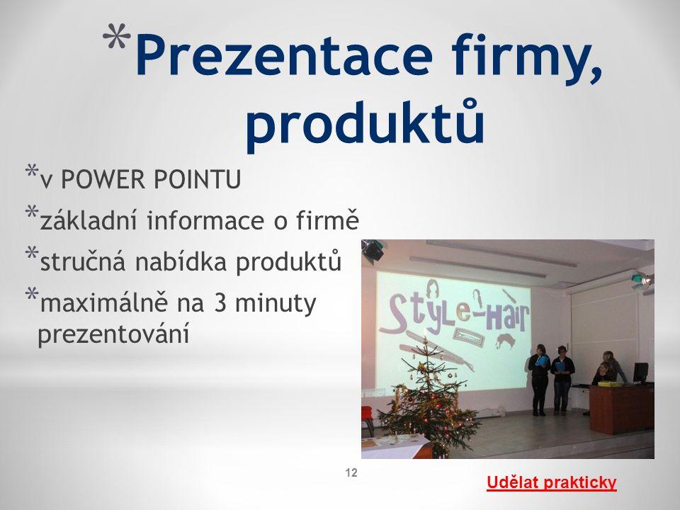 * Prezentace firmy, produktů * v POWER POINTU * základní informace o firmě * stručná nabídka produktů * maximálně na 3 minuty prezentování Udělat prakticky 12