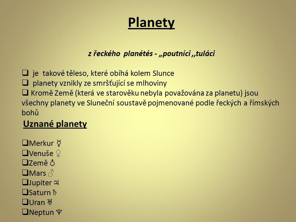 """Planety z řeckého planétés - """"poutníci,,tuláci  je takové těleso, které obíhá kolem Slunce  planety vznikly ze smršťující se mlhoviny  Kromě Země (která ve starověku nebyla považována za planetu) jsou všechny planety ve Sluneční soustavě pojmenované podle řeckých a římských bohů Uznané planety  Merkur ☿  Venuše ♀  Země ♁  Mars ♂  Jupiter ♃  Saturn ♄  Uran ♅  Neptun ♆"""