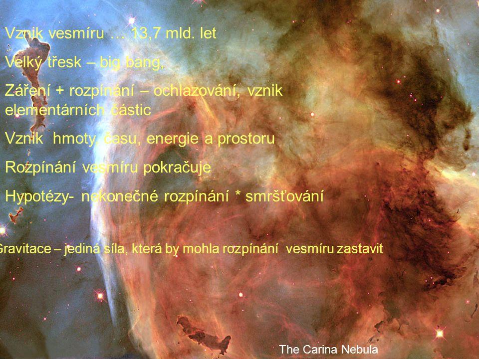 The Carina Nebula Vznik vesmíru … 13,7 mld. let Velký třesk – big bang, Záření + rozpínání – ochlazování, vznik elementárních částic Vznik hmoty, času