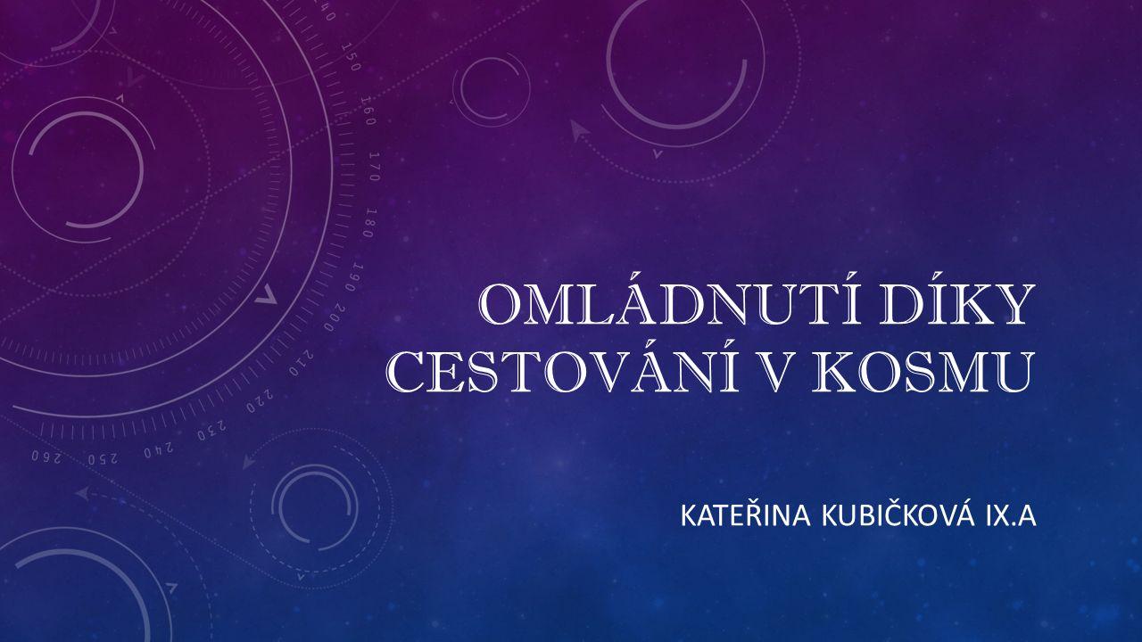 OMLÁDNUTÍ DÍKY CESTOVÁNÍ V KOSMU KATEŘINA KUBIČKOVÁ IX.A