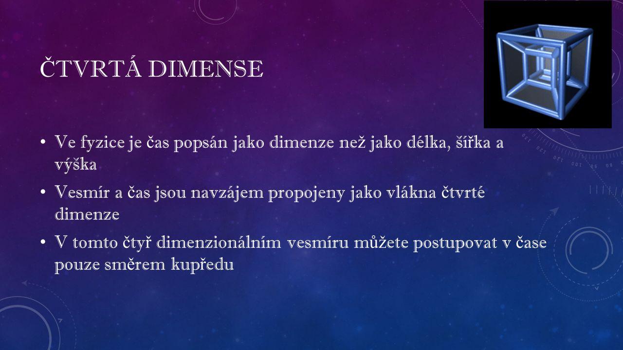 Č TVRTÁ DIMENSE Ve fyzice je č as popsán jako dimenze ne ž jako délka, ší ř ka a výška Vesmír a č as jsou navzájem propojeny jako vlákna č tvrté dimenze V tomto č ty ř dimenzionálním vesmíru m ůž ete postupovat v č ase pouze sm ě rem kup ř edu