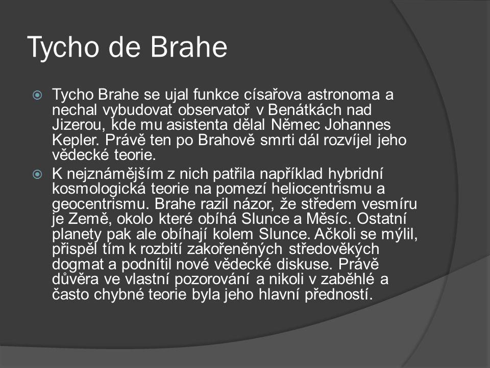 Tycho de Brahe  Tycho Brahe se ujal funkce císařova astronoma a nechal vybudovat observatoř v Benátkách nad Jizerou, kde mu asistenta dělal Němec Johannes Kepler.
