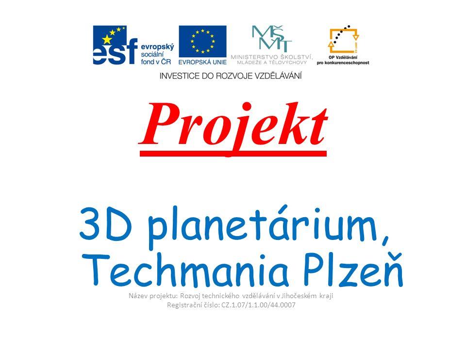 Název projektu: Rozvoj technického vzdělávání v Jihočeském kraji Registrační číslo: CZ.1.07/1.1.00/44.0007 Projekt 3D planetárium, Techmania Plzeň