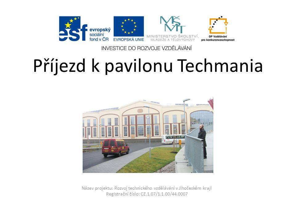 Název projektu: Rozvoj technického vzdělávání v Jihočeském kraji Registrační číslo: CZ.1.07/1.1.00/44.0007 Příjezd k pavilonu Techmania