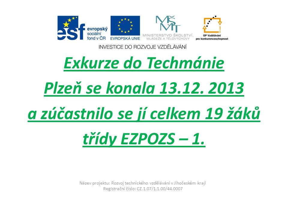 Název projektu: Rozvoj technického vzdělávání v Jihočeském kraji Registrační číslo: CZ.1.07/1.1.00/44.0007 Exkurze do Techmánie Plzeň se konala 13.12.