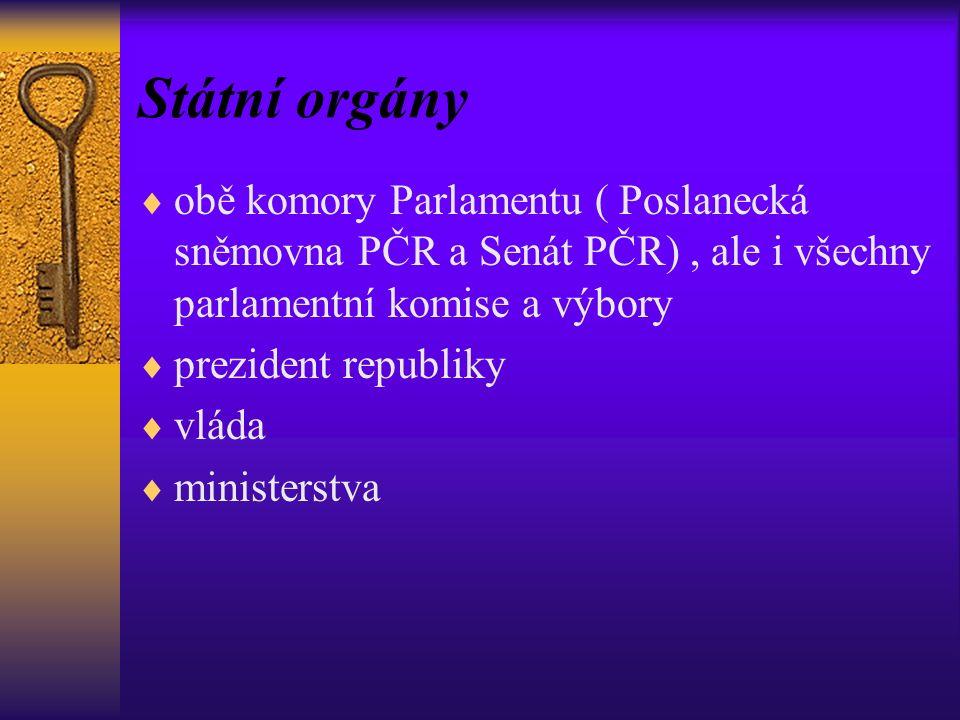 Státní orgány  obě komory Parlamentu ( Poslanecká sněmovna PČR a Senát PČR), ale i všechny parlamentní komise a výbory  prezident republiky  vláda  ministerstva