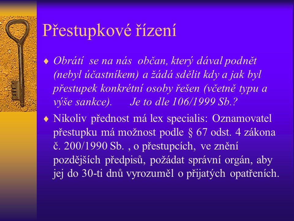 Přestupkové řízení  Obrátí se na nás občan, který dával podnět (nebyl účastníkem) a žádá sdělit kdy a jak byl přestupek konkrétní osoby řešen (včetně typu a výše sankce).Je to dle 106/1999 Sb..