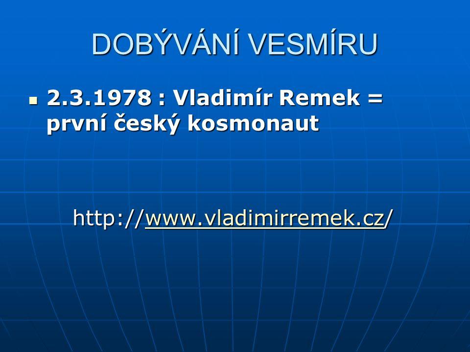 DOBÝVÁNÍ VESMÍRU 2.3.1978 : Vladimír Remek = první český kosmonaut 2.3.1978 : Vladimír Remek = první český kosmonaut http://www.vladimirremek.cz/ http://www.vladimirremek.cz/www.vladimirremek.cz