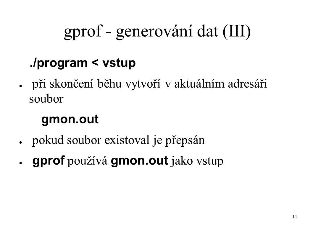 11 gprof - generování dat (III)./program < vstup ● při skončení běhu vytvoří v aktuálním adresáři soubor gmon.out ● pokud soubor existoval je přepsán ● gprof používá gmon.out jako vstup