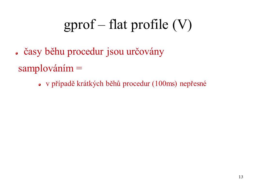 13 gprof – flat profile (V) časy běhu procedur jsou určovány samplováním = v případě krátkých běhů procedur (100ms) nepřesné