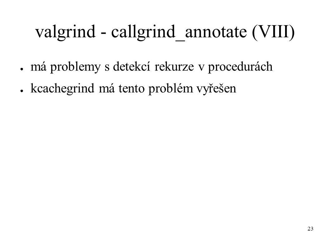 23 valgrind - callgrind_annotate (VIII) ● má problemy s detekcí rekurze v procedurách ● kcachegrind má tento problém vyřešen