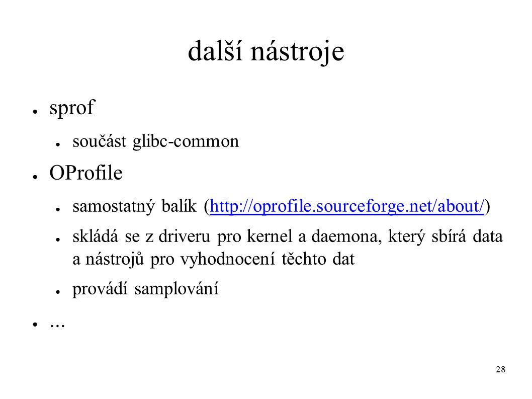 28 další nástroje ● sprof ● součást glibc-common ● OProfile ● samostatný balík (http://oprofile.sourceforge.net/about/)http://oprofile.sourceforge.net/about/ ● skládá se z driveru pro kernel a daemona, který sbírá data a nástrojů pro vyhodnocení těchto dat ● provádí samplování ●...