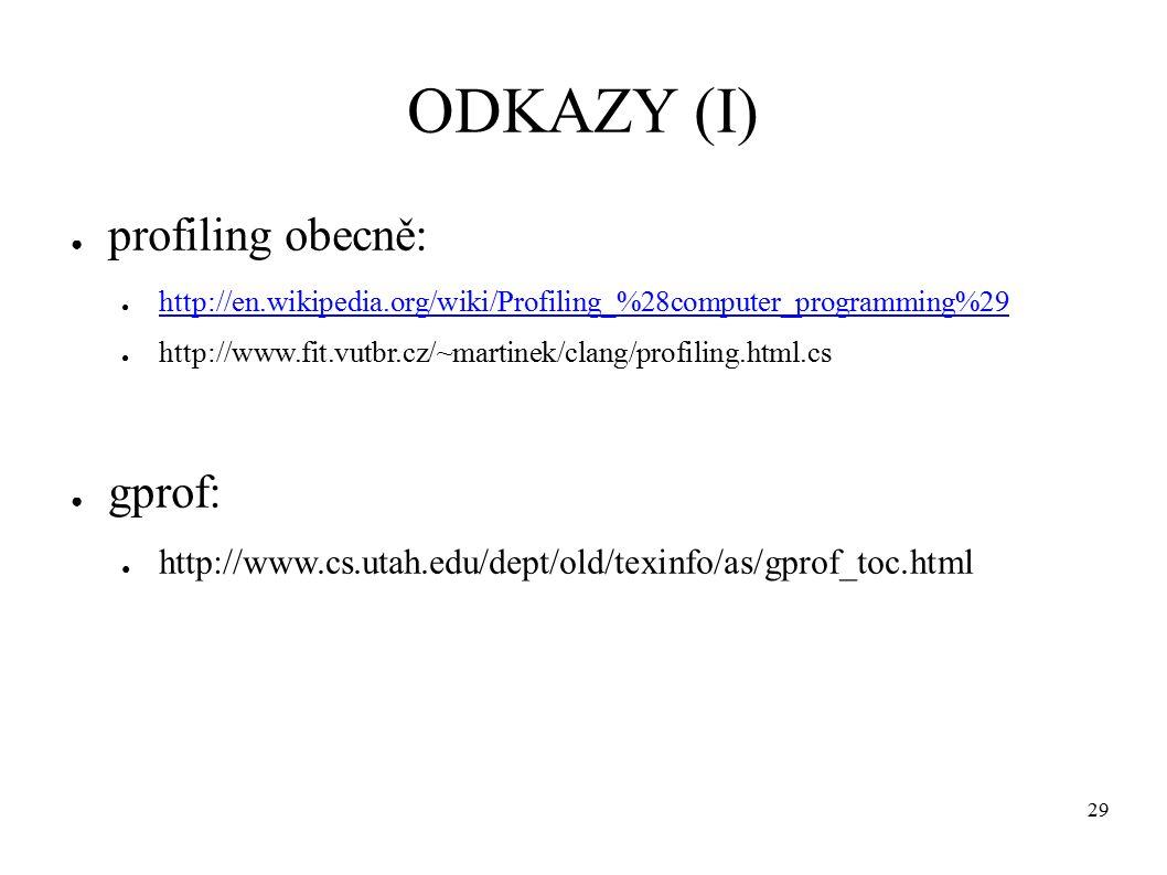 29 ODKAZY (I) ● profiling obecně: ● http://en.wikipedia.org/wiki/Profiling_%28computer_programming%29 http://en.wikipedia.org/wiki/Profiling_%28computer_programming%29 ● http://www.fit.vutbr.cz/~martinek/clang/profiling.html.cs ● gprof: ● http://www.cs.utah.edu/dept/old/texinfo/as/gprof_toc.html