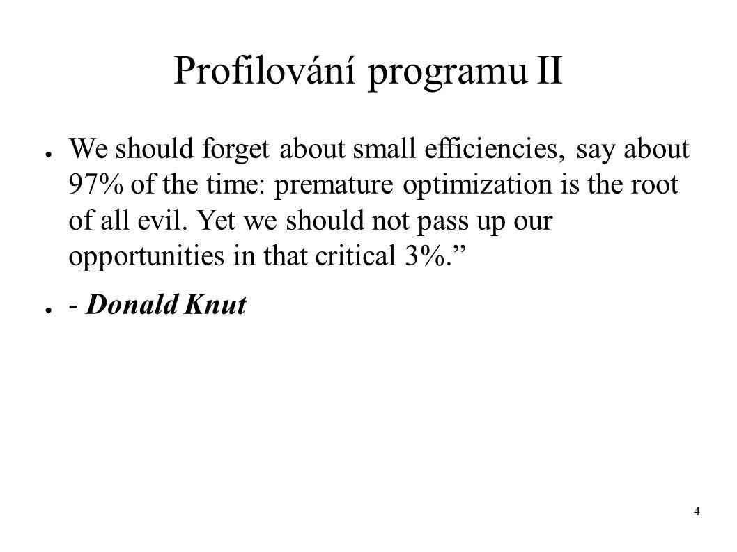 5 Profilování programu - postup III Standartní kroky při profilování s použitím automatickýho nástrojů: (1) ( přeložení zdrojového kódu s nutnými volbami překladače - nutné jen u některých nástrojů) (2) vygenerování profilovacích dat (3) analýza profilovacích dat
