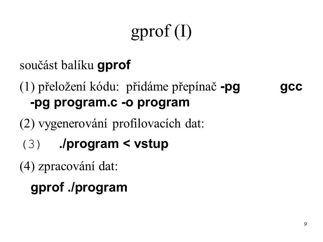 10 gprof - překlad (II) gcc -pg program.c -o program přepínač -pg znamená: ● překladač přidá na začátek každé funkce program.c příkaz, který uloží ● odkud byla funkce volána ● bude prováděno samplovaní (intervaly 10ms) ● program se přeruší (syscall profil) a je zjištěno, v které funkci se nachází ● na zavěr programu jsou vypsána získaná data