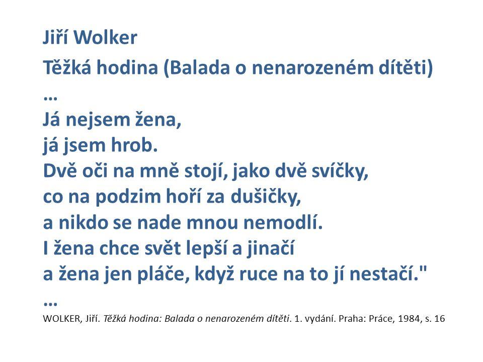 Jiří Wolker Těžká hodina (Balada o nenarozeném dítěti) … Já nejsem žena, já jsem hrob.