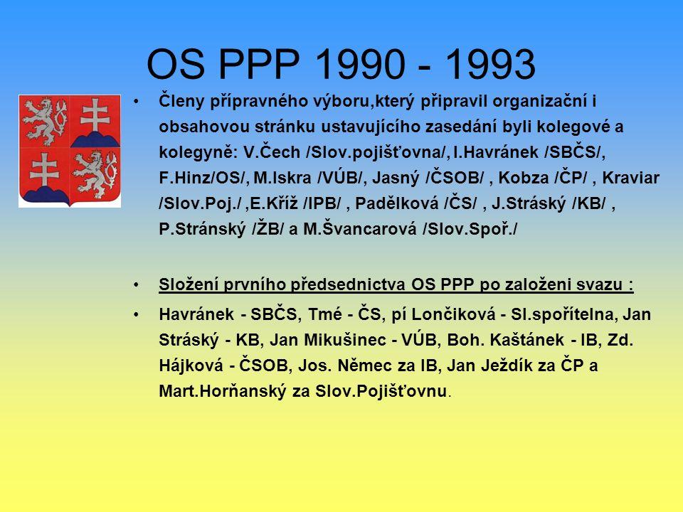 OS PPP 1990 - 1993 Členy přípravného výboru,který připravil organizační i obsahovou stránku ustavujícího zasedání byli kolegové a kolegyně: V.Čech /Slov.pojišťovna/, I.Havránek /SBČS/, F.Hinz/OS/, M.Iskra /VÚB/, Jasný /ČSOB/, Kobza /ČP/, Kraviar /Slov.Poj./,E.Kříž /lPB/, Padělková /ČS/, J.Stráský /KB/, P.Stránský /ŽB/ a M.Švancarová /Slov.Spoř./ Složení prvního předsednictva OS PPP po založeni svazu : Havránek - SBČS, Tmé - ČS, pí Lončiková - SI.spořítelna, Jan Stráský - KB, Jan Mikušinec - VÚB, Boh.