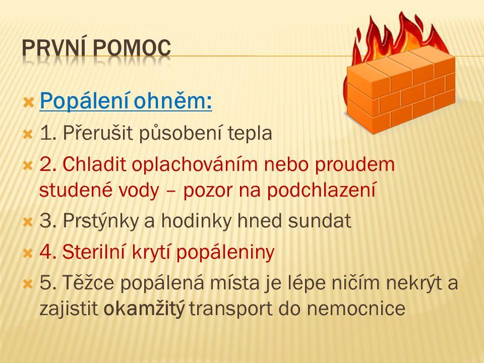  Popálení ohněm:  1. Přerušit působení tepla  2. Chladit oplachováním nebo proudem studené vody – pozor na podchlazení  3. Prstýnky a hodinky hned
