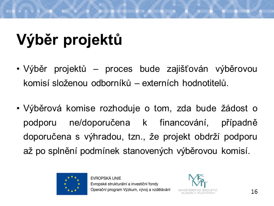 Název kapitoly Název podkapitoly Text Výběr projektů 16 Výběr projektů – proces bude zajišťován výběrovou komisí složenou odborníků – externích hodnotitelů.