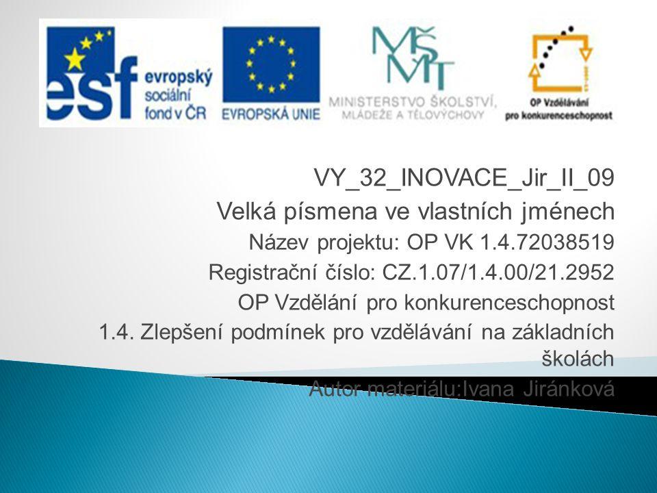 VY_32_INOVACE_Jir_II_09 Velká písmena ve vlastních jménech Název projektu: OP VK 1.4.72038519 Registrační číslo: CZ.1.07/1.4.00/21.2952 OP Vzdělání pro konkurenceschopnost 1.4.