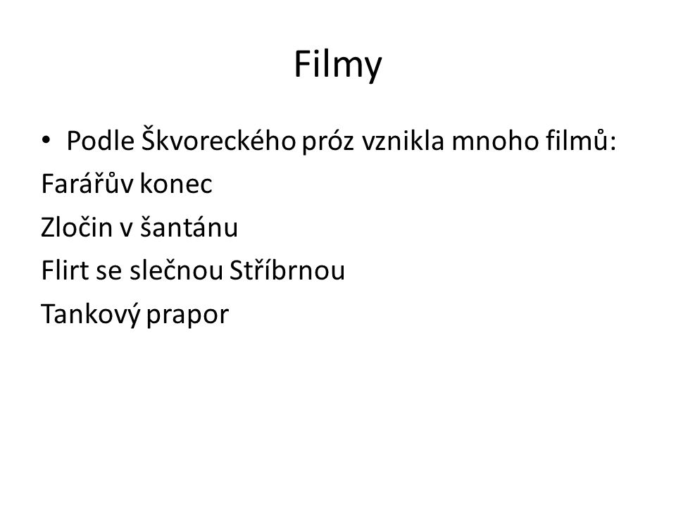 Filmy Podle Škvoreckého próz vznikla mnoho filmů: Farářův konec Zločin v šantánu Flirt se slečnou Stříbrnou Tankový prapor