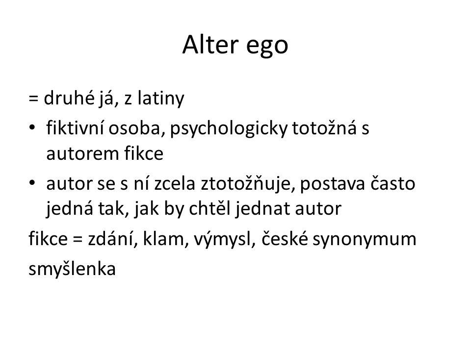 Alter ego = druhé já, z latiny fiktivní osoba, psychologicky totožná s autorem fikce autor se s ní zcela ztotožňuje, postava často jedná tak, jak by chtěl jednat autor fikce = zdání, klam, výmysl, české synonymum smyšlenka