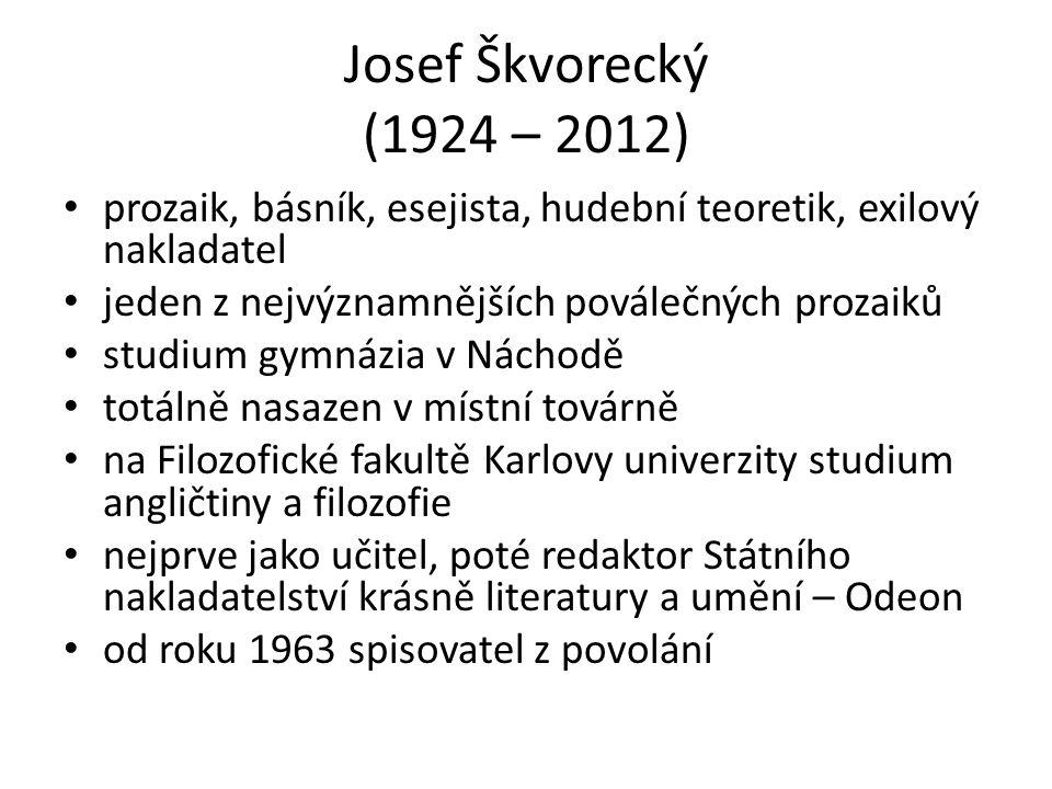 Josef Škvorecký (1924 – 2012) prozaik, básník, esejista, hudební teoretik, exilový nakladatel jeden z nejvýznamnějších poválečných prozaiků studium gymnázia v Náchodě totálně nasazen v místní továrně na Filozofické fakultě Karlovy univerzity studium angličtiny a filozofie nejprve jako učitel, poté redaktor Státního nakladatelství krásně literatury a umění – Odeon od roku 1963 spisovatel z povolání