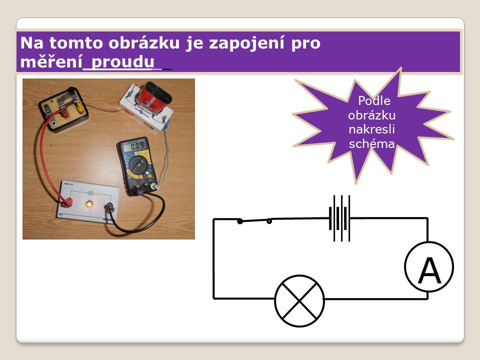 Na tomto obrázku je zapojení pro měření________ Podle obrázku nakresli schéma proudu A