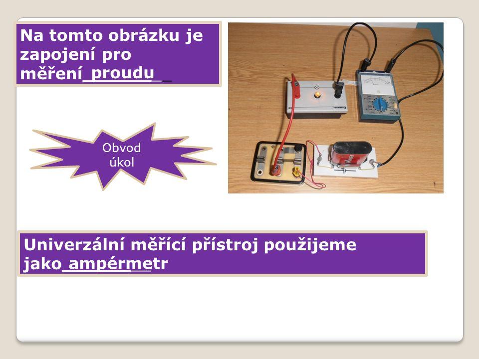 Na tomto obrázku je zapojení pro měření________ Univerzální měřící přístroj použijeme jako________ proudu ampérmetr Obvod úkol
