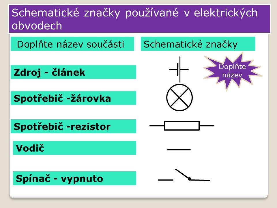 Schematické značky používané v elektrických obvodech Zdroj - článek Spotřebič -žárovka Vodič Spínač - vypnuto Schematické značky Spotřebič -rezistor Doplňte název součásti Doplňte název