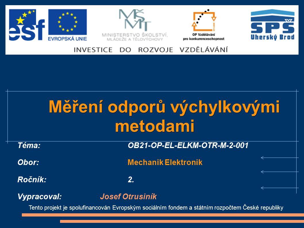 Tento projekt je spolufinancován Evropským sociálním fondem a státním rozpočtem České republiky Měření odporů výchylkovými Měření odporů výchylkovýmimetodami Téma:OB21-OP-EL-ELKM-OTR-M-2-001 Obor:Mechanik Elektronik Ročník: 2.