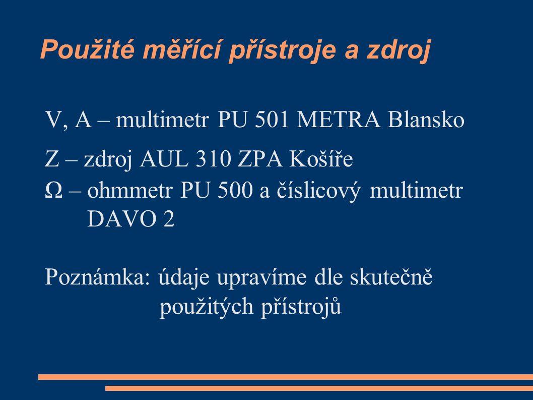 Použité měřící přístroje a zdroj V, A – multimetr PU 501 METRA Blansko Z – zdroj AUL 310 ZPA Košíře Ω – ohmmetr PU 500 a číslicový multimetr DAVO 2 Poznámka: údaje upravíme dle skutečně použitých přístrojů