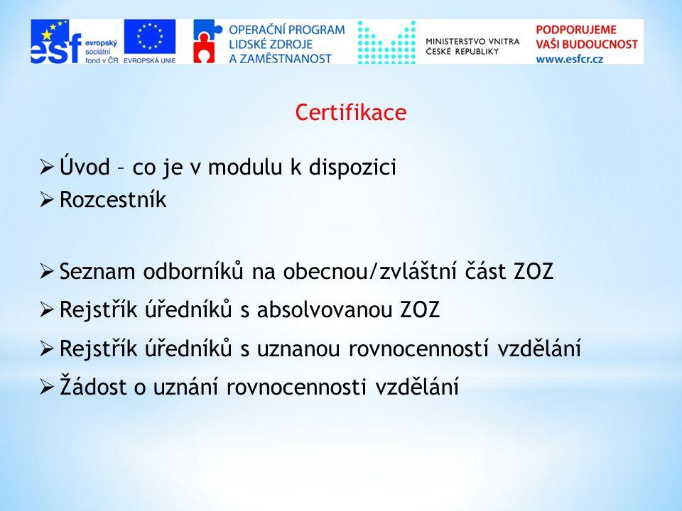 Certifikace  Úvod – co je v modulu k dispozici  Rozcestník  Seznam odborníků na obecnou/zvláštní část ZOZ  Rejstřík úředníků s absolvovanou ZOZ  Rejstřík úředníků s uznanou rovnocenností vzdělání  Žádost o uznání rovnocennosti vzdělání