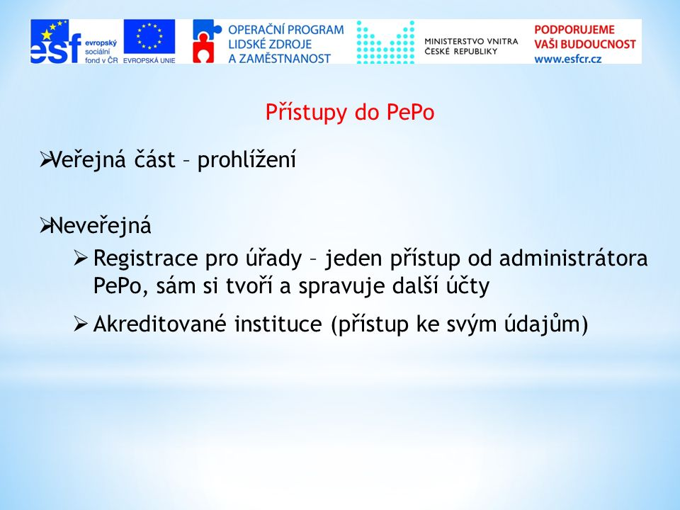 Přístupy do PePo  Veřejná část – prohlížení  Neveřejná  Registrace pro úřady – jeden přístup od administrátora PePo, sám si tvoří a spravuje další účty  Akreditované instituce (přístup ke svým údajům)