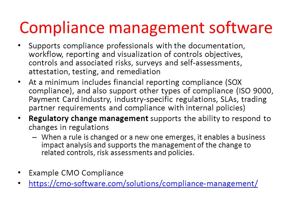 Compliance management software Supports compliance professionals with the documentation, workflow, reporting and visualization of controls objectives, controls and associated risks, surveys and self-assessments, attestation, testing, and remediation At a minimum includes financial reporting compliance (SOX compliance), and also support other types of compliance (ISO 9000, Payment Card Industry, industry-specific regulations, SLAs, trading partner requirements and compliance with internal policies) Regulatory change management supports the ability to respond to changes in regulations – When a rule is changed or a new one emerges, it enables a business impact analysis and supports the management of the change to related controls, risk assessments and policies.