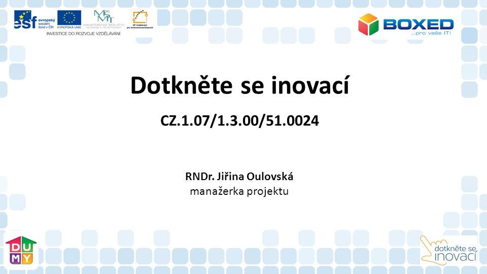 Dotkněte se inovací CZ.1.07/1.3.00/51.0024 RNDr. Jiřina Oulovská manažerka projektu