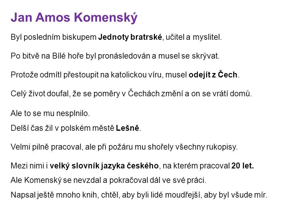 Jan Amos Komenský Byl posledním biskupem Jednoty bratrské, učitel a myslitel.