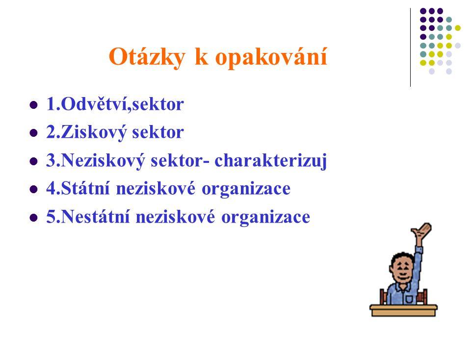 Otázky k opakování 1.Odvětví,sektor 2.Ziskový sektor 3.Neziskový sektor- charakterizuj 4.Státní neziskové organizace 5.Nestátní neziskové organizace